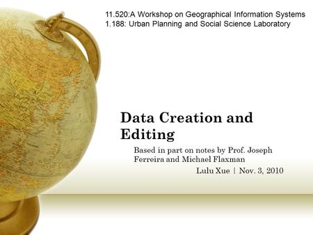 Data Creation and Editing Based in part on notes by Prof. Joseph Ferreira and Michael Flaxman Lulu Xue | Nov. 3, 2010 11.520:A Workshop on Geographical.
