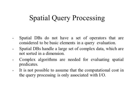 Spatial Query Processing Spatial DBs do not have a set of operators that are considered to be basic elements in a query evaluation. Spatial DBs handle.