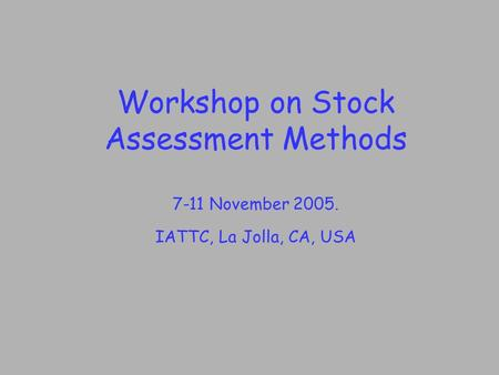 Workshop on Stock Assessment Methods 7-11 November 2005. IATTC, La Jolla, CA, USA.