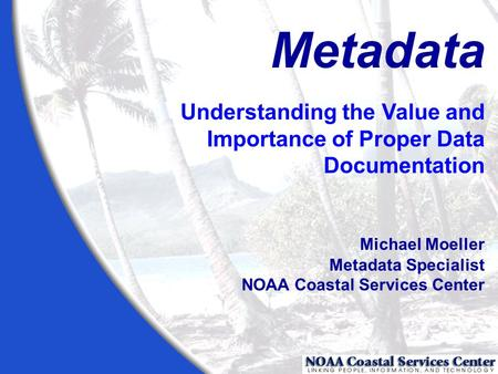 Metadata Understanding the Value and Importance of Proper Data Documentation Michael Moeller Metadata Specialist NOAA Coastal Services Center.