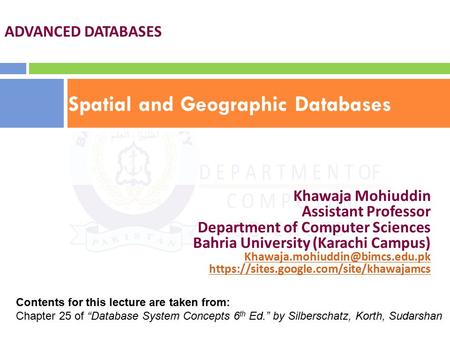Spatial and Geographic Databases ADVANCED DATABASES Khawaja Mohiuddin Assistant Professor Department of Computer Sciences Bahria University (Karachi Campus)