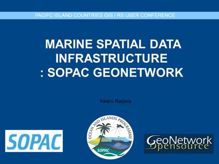 MARINE SPATIAL DATA INFRASTRUCTURE : SOPAC GEONETWORK PACIFC ISLAND COUNTRIES GIS / RS USER CONFERENCE Keleni Raqisia.