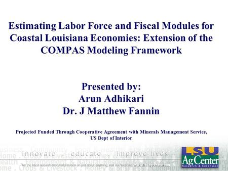 Estimating Labor Force and Fiscal Modules for Coastal Louisiana Economies: Extension of the COMPAS Modeling Framework Presented by: Arun Adhikari Dr. J.