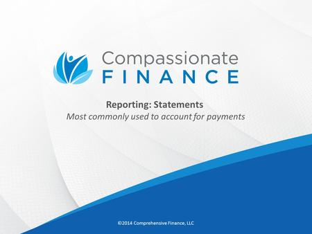 Reporting: Statements Most commonly used to account for payments ©2014 Comprehensive Finance, LLC.