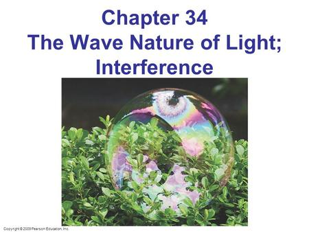 Copyright © 2009 Pearson Education, Inc. Chapter 34 The Wave Nature of Light; Interference.
