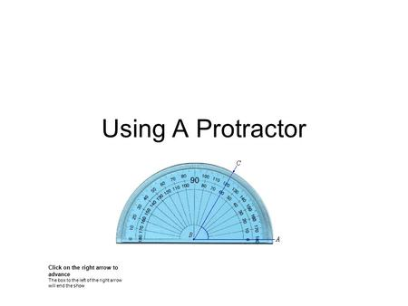Using A Protractor Click on the right arrow to advance