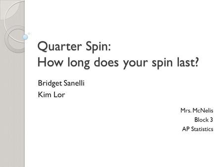 Quarter Spin: How long does your spin last? Bridget Sanelli Kim Lor Mrs. McNelis Block 3 AP Statistics.