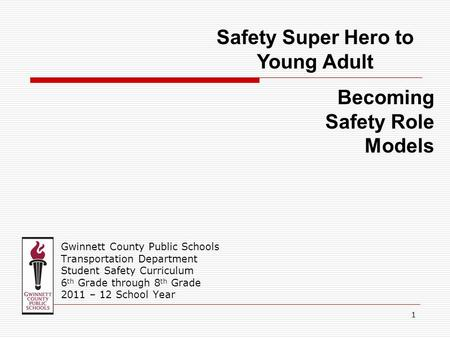 Gwinnett County Public Schools Transportation Department Student Safety Curriculum 6 th Grade through 8 th Grade 2011 – 12 School Year Safety Super Hero.