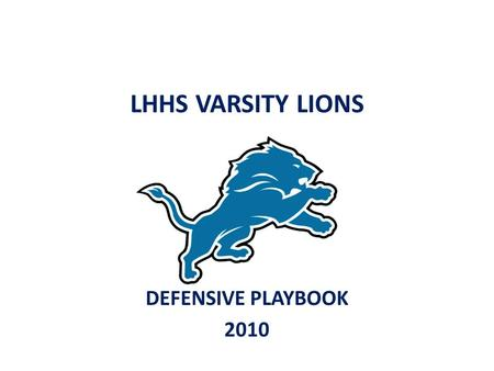 LHHS VARSITY LIONS DEFENSIVE PLAYBOOK 2010. Defensive Philosophy We will attack the offence Don't wait for the offence to come to you Never get beat deep.