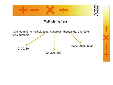Multiplying tens I am learning to multiply tens, hundreds, thousands, and other tens numbers. 10, 20, 30 100, 200, 300 1000, 2000, 3000.