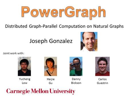 Joseph Gonzalez Yucheng Low Danny Bickson Distributed Graph-Parallel Computation on Natural Graphs Haijie Gu Joint work with: Carlos Guestrin.