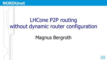 NORDUnet Nordic Infrastructure for Research & Education LHCone P2P routing without dynamic router configuration Magnus Bergroth.