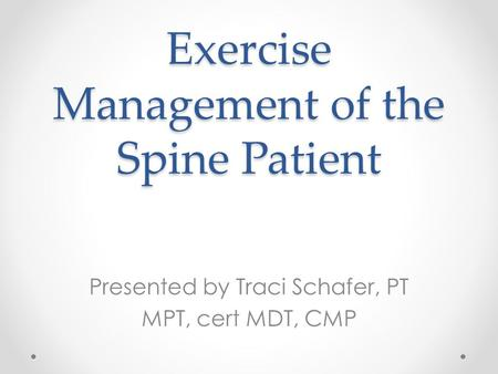 Exercise Management of the Spine Patient Presented by Traci Schafer, PT MPT, cert MDT, CMP.
