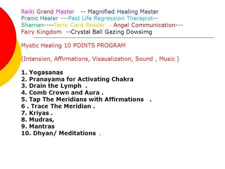Reiki Grand Master -- Magnified Healing Master Pranic Healer ---Past Life Regression Therapist— Shaman----Tarro Card Reader.- Angel Communication--- Fairy.