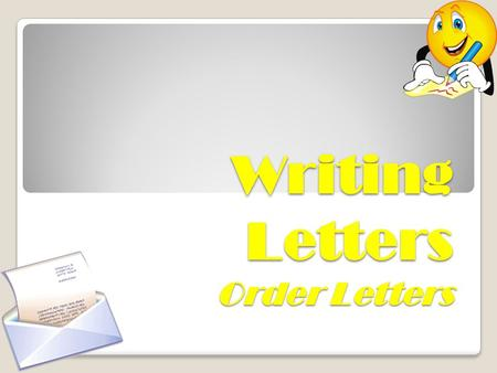 Writing Letters Order Letters. When We Write Order Letters….???  Order letter should come into action only when a detailed study has been made of the.