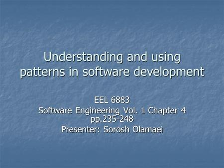 Understanding and using patterns in software development EEL 6883 Software Engineering Vol. 1 Chapter 4 pp.235-248 Presenter: Sorosh Olamaei.