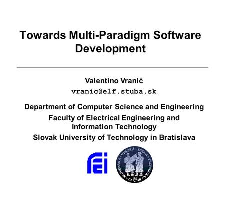 Towards Multi-Paradigm Software Development Valentino Vranić Department of Computer Science and Engineering Faculty of Electrical Engineering.