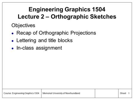 1 SheetCourse: Engineering Graphics 1504Memorial University of Newfoundland Engineering Graphics 1504 Lecture 2 – Orthographic Sketches Objectives l Recap.