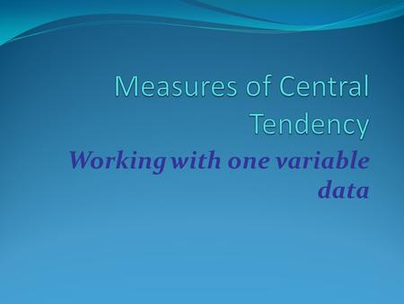 Working with one variable data. Measures of Central Tendency In statistics, the three most commonly used measures of central tendency are: Mean Median.