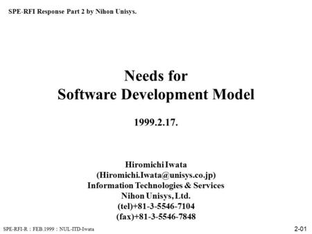 SPE-RFI-R : FEB.1999 : NUL-ITD-Iwata 2-01 Needs for Software Development Model 1999.2.17. Hiromichi Iwata Information Technologies.
