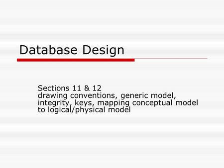 Database Design Sections 11 & 12 drawing conventions, generic model, integrity, keys, mapping <strong>conceptual</strong> model to logical/physical model.