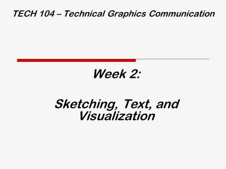 TECH 104 – Technical Graphics Communication Week 2: Sketching, Text, and Visualization.