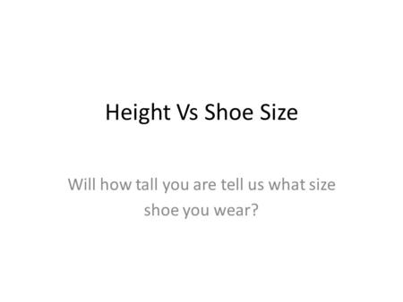 Height Vs Shoe Size Will how tall you are tell us what size shoe you wear?