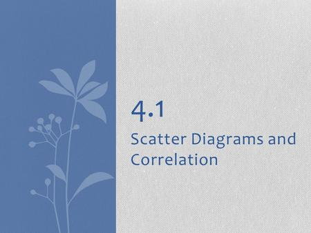 Scatter Diagrams and Correlation 4.1. 2 Variables ● In many studies, we measure more than one variable for each individual ● Some examples are  Rainfall.