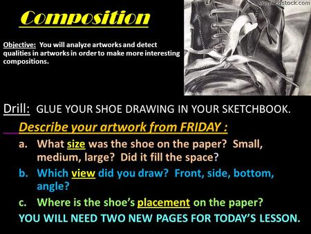Composition Drill: GLUE YOUR SHOE DRAWING IN YOUR SKETCHBOOK. Describe your artwork from FRIDAY : a.What size was the shoe on the paper? Small, medium,