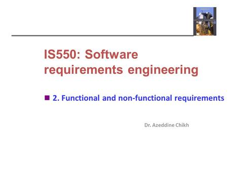 IS550: Software requirements engineering Dr. Azeddine Chikh 2. Functional and non-functional requirements.