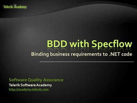 Telerik Software Academy  Software Quality Assurance Binding business requirements to.NET code.