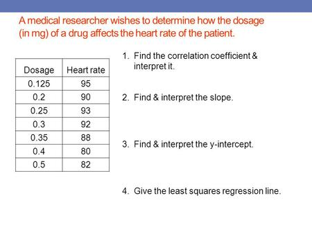 A medical researcher wishes to determine how the dosage (in mg) of a drug affects the heart rate of the patient. DosageHeart rate 0.12595 0.290 0.2593.
