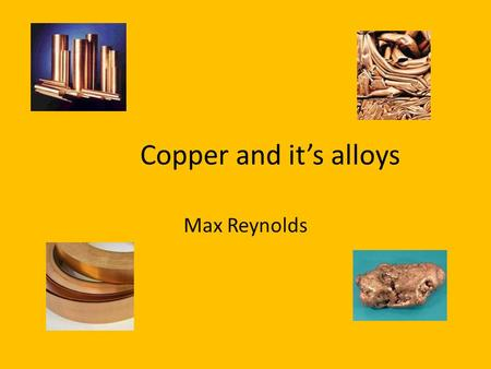 Copper and it's alloys Max Reynolds.