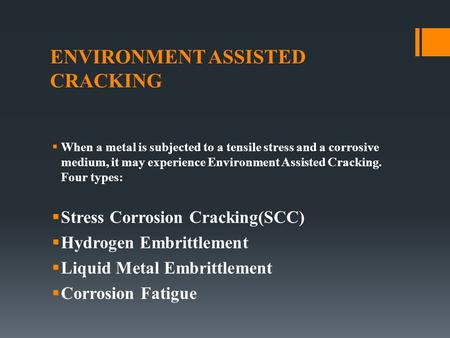 ENVIRONMENT ASSISTED CRACKING  When a metal is subjected to a tensile stress and a corrosive medium, it may experience Environment Assisted Cracking.