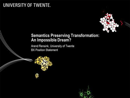 Semantics Preserving Transformation: An Impossible Dream? Arend Rensink, University of Twente BX Position Statement.