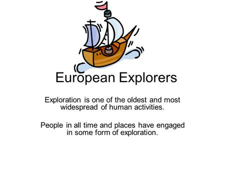 European Explorers Exploration is one of the oldest and most widespread of human activities. People in all time and places have engaged in some form of.
