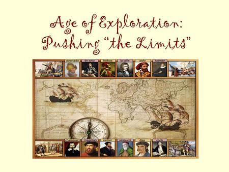 "Age of Exploration: Pushing ""the Limits"". Essential Question: Why would people take such great – and often dangerous! – risks to explore places they know."