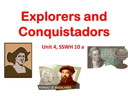 Explorers and Conquistadors Unit 4, SSWH 10 a. Conquistador and Explorer Conquistador: Spanish soldiers, explorers, & fortune hunters who took part in.