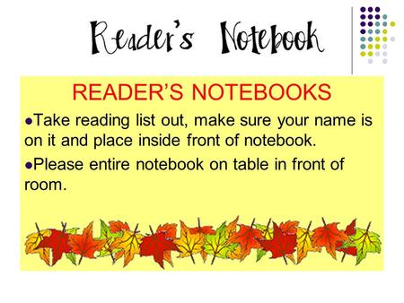 READER'S NOTEBOOKS Take reading list out, make sure your name is on it and place inside front of notebook. Please entire notebook on table in front of.