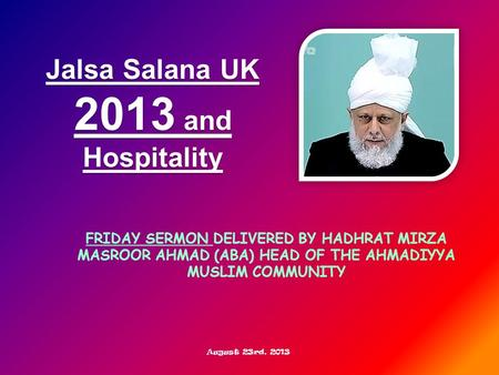 FRIDAY SERMON DELIVERED BY HADHRAT MIRZA MASROOR AHMAD (ABA) HEAD OF THE AHMADIYYA MUSLIM COMMUNITY Jalsa Salana UK 2013 and Hospitality August 23rd, 2013.