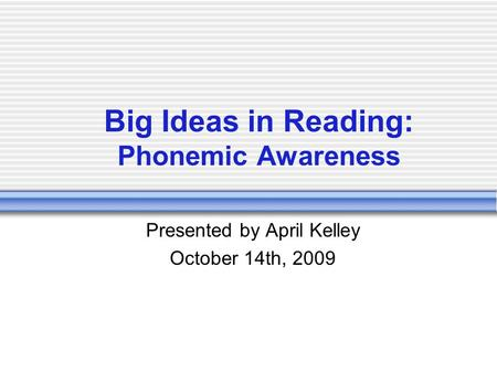 Big Ideas in Reading: Phonemic Awareness Presented by April Kelley October 14th, 2009.