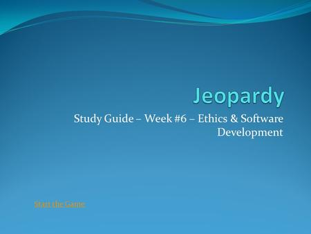 Study Guide – Week #6 – Ethics & Software Development Start the Game.