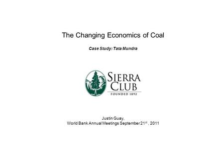 The Changing Economics of Coal Case Study: Tata Mundra Justin Guay, World Bank Annual Meetings September 21 st, 2011.
