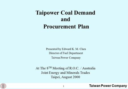 Taiwan Power Company 1 Taipower Coal Demand and Procurement Plan Presented by Edward K. M. Chen Director of Fuel Department Taiwan Power Company At The.