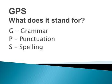 G – Grammar P – Punctuation S – Spelling.  There is no longer a written test. Prior to 2011, children at the end of primary school had to sit a writing.