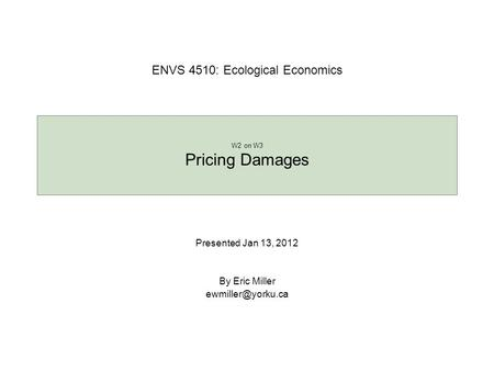 Presented Jan 13, 2012 By Eric Miller W2 on W3 Pricing Damages ENVS 4510: Ecological Economics.