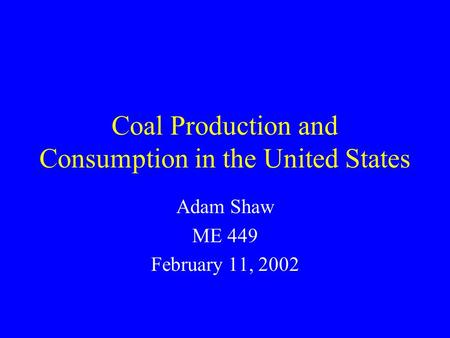 Coal Production and Consumption in the United States Adam Shaw ME 449 February 11, 2002.