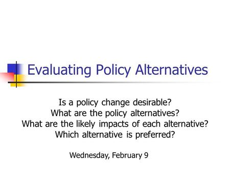 Evaluating Policy Alternatives Is a policy change desirable? What are the policy alternatives? What are the likely impacts of each alternative? Which alternative.