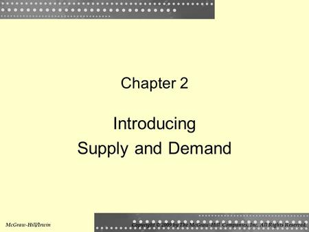 Chapter 2 Introducing Supply and Demand McGraw-Hill/IrwinCopyright © 2009 by The McGraw-Hill Companies, Inc. All Rights Reserved.