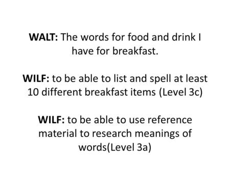 WALT: The words for food and drink I have for breakfast. WILF: to be able to list and spell at least 10 different breakfast items (Level 3c) WILF: to be.